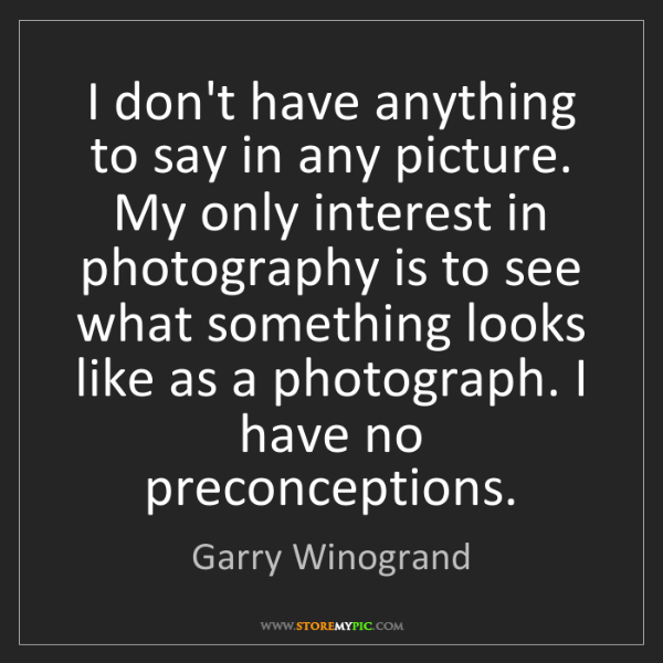 Garry Winogrand: I don't have anything to say in any picture. My only...