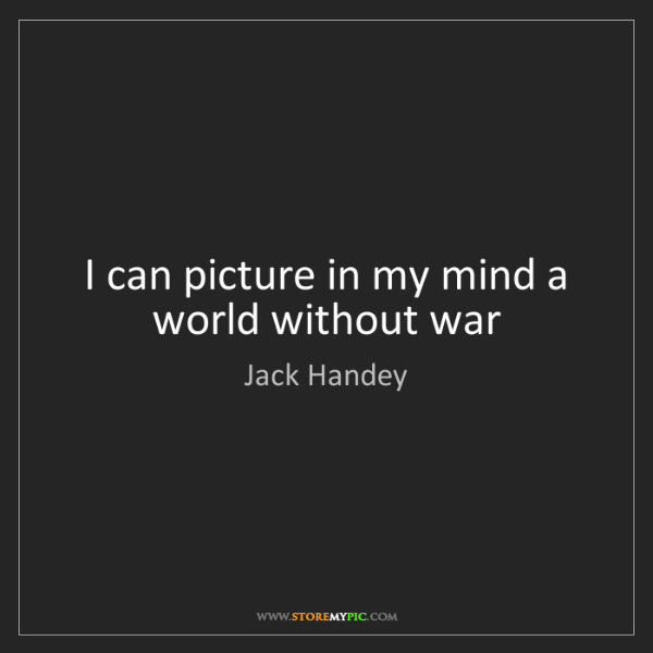 Jack Handey: I can picture in my mind a world without war