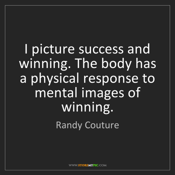 Randy Couture: I picture success and winning. The body has a physical...