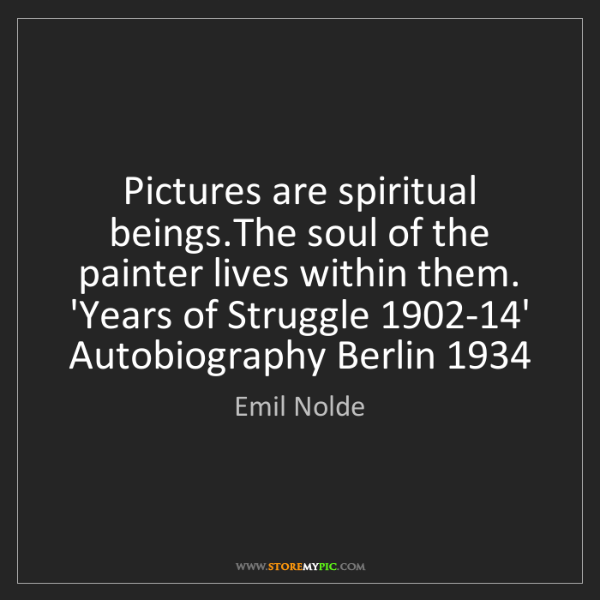 Emil Nolde: Pictures are spiritual beings.The soul of the painter...