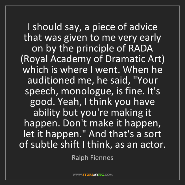 Ralph Fiennes: I should say, a piece of advice that was given to me...