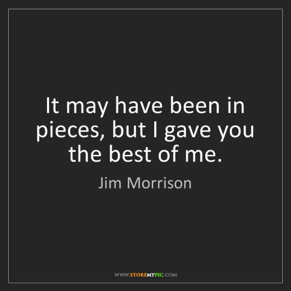 Jim Morrison: It may have been in pieces, but I gave you the best of...