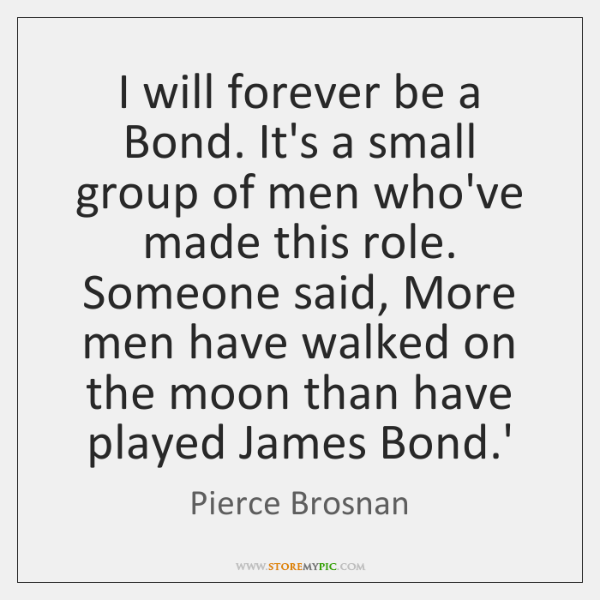 I will forever be a Bond. It's a small group of men ...