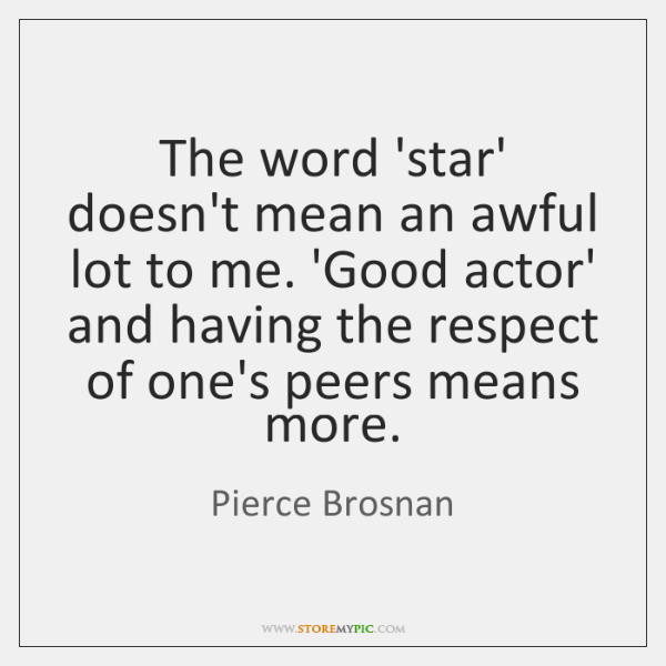 The word 'star' doesn't mean an awful lot to me. 'Good actor' ...