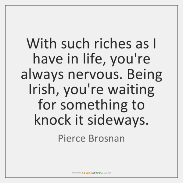 With such riches as I have in life, you're always nervous. Being ...