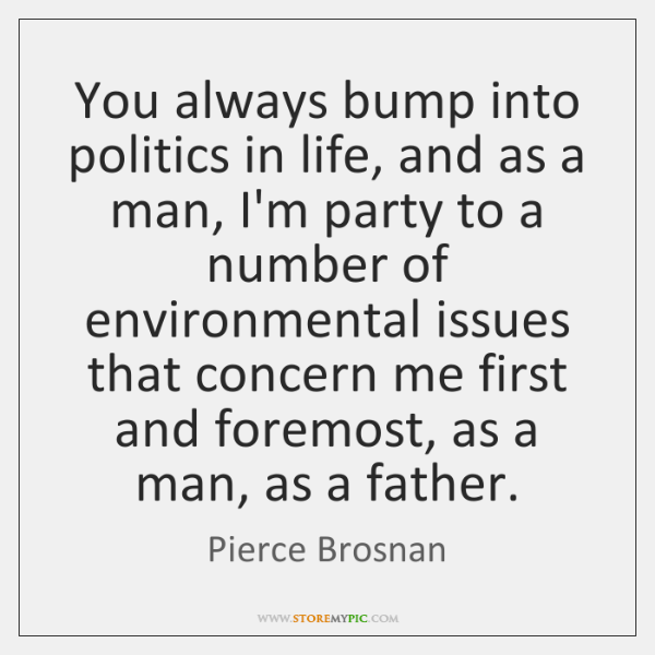 You always bump into politics in life, and as a man, I'm ...