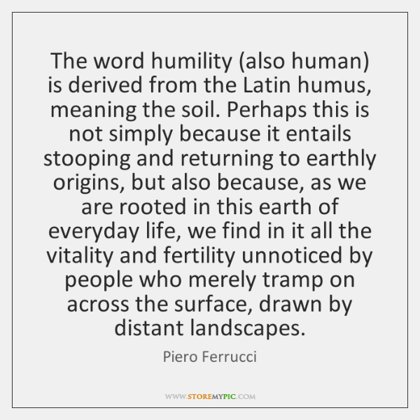 The word humility (also human) is derived from the Latin humus, meaning ...