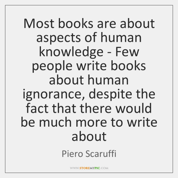 Most books are about aspects of human knowledge - Few people write ...