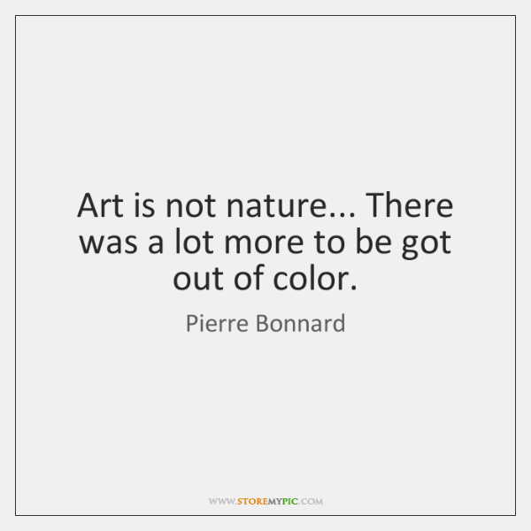 Art is not nature... There was a lot more to be got ...