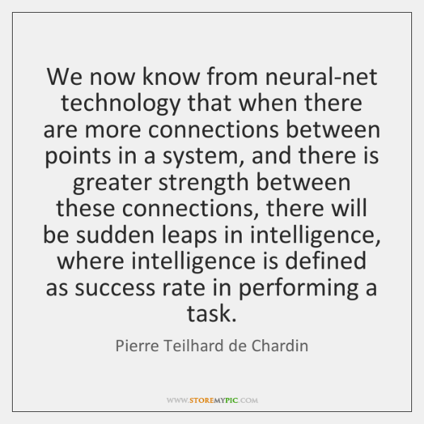 We now know from neural-net technology that when there are more connections ...