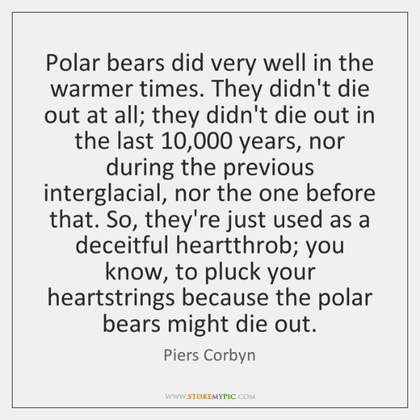 Polar bears did very well in the warmer times. They didn't die ...
