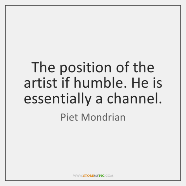 The position of the artist if humble. He is essentially a channel.