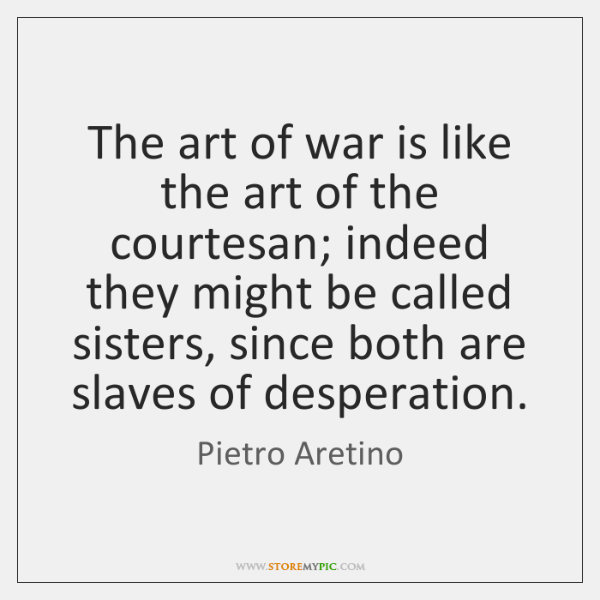 The art of war is like the art of the courtesan; indeed ...