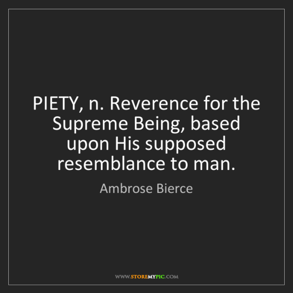 Ambrose Bierce: PIETY, n. Reverence for the Supreme Being, based upon...