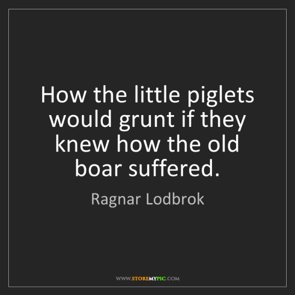 Ragnar Lodbrok: How the little piglets would grunt if they knew how the...