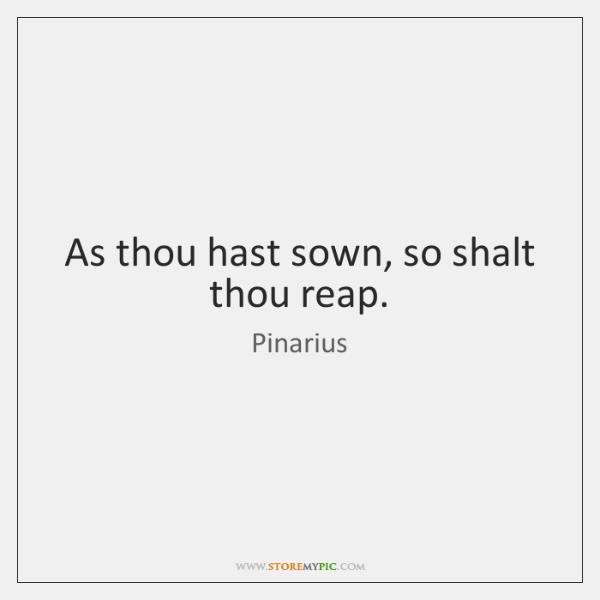 As thou hast sown, so shalt thou reap.