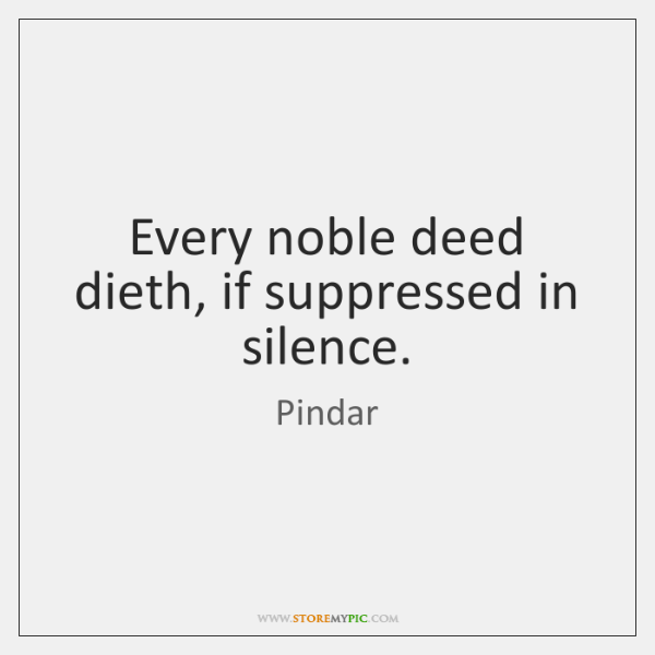 Every noble deed dieth, if suppressed in silence.