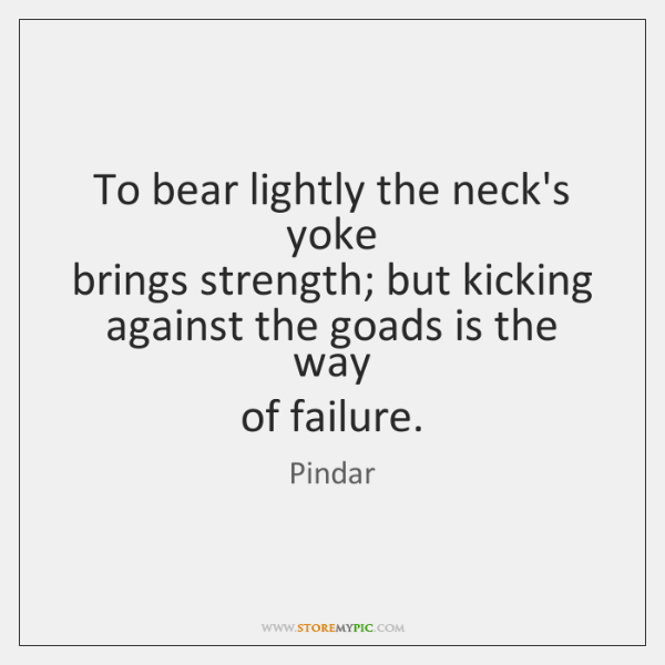 To bear lightly the neck's yoke   brings strength; but kicking   against the ...