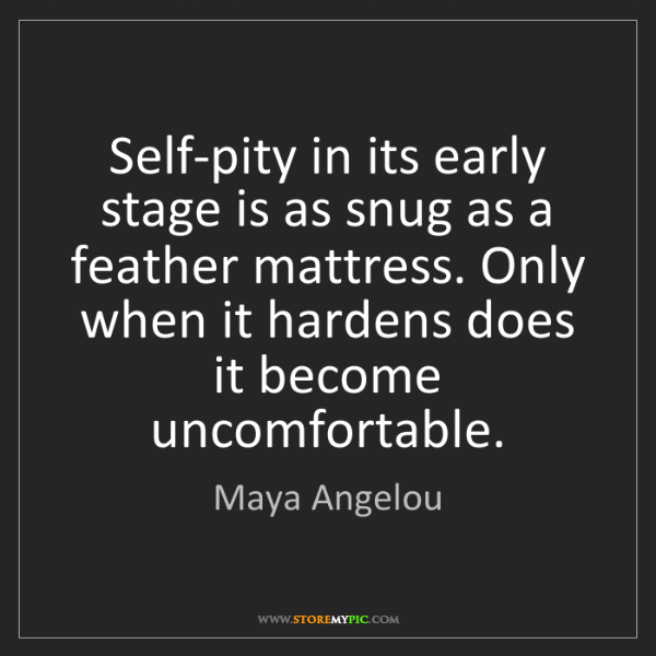 Maya Angelou: Self-pity in its early stage is as snug as a feather...