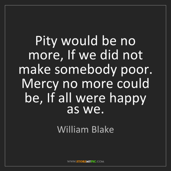 William Blake: Pity would be no more, If we did not make somebody poor....