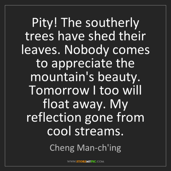 Cheng Man-ch'ing: Pity! The southerly trees have shed their leaves. Nobody...