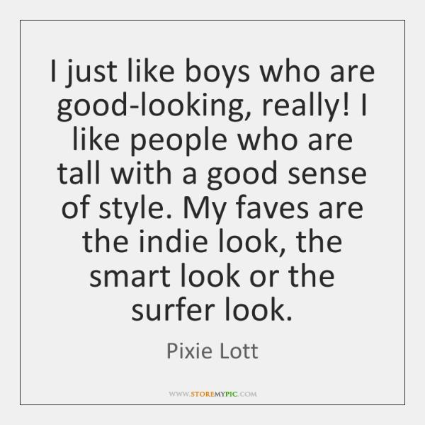 I just like boys who are good-looking, really! I like people who ...