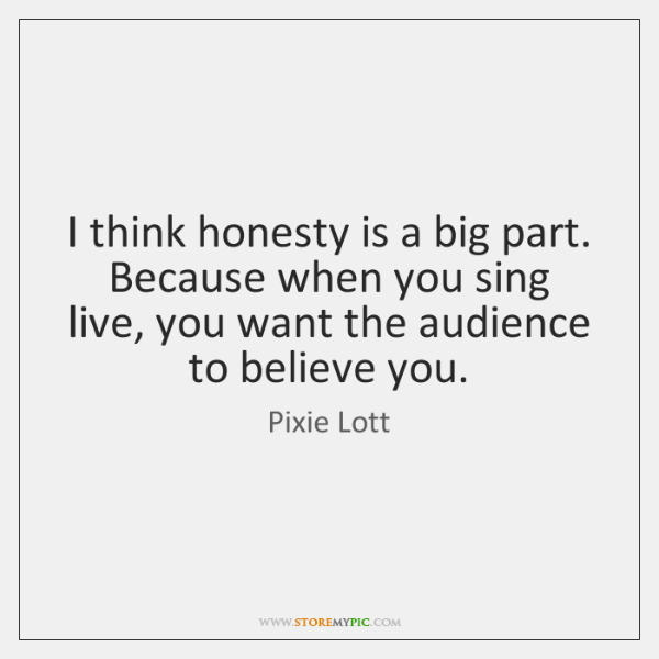 I think honesty is a big part. Because when you sing live, ...