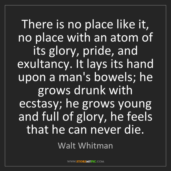 Walt Whitman: There is no place like it, no place with an atom of its...