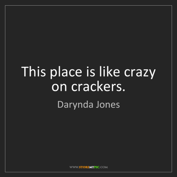 Darynda Jones: This place is like crazy on crackers.