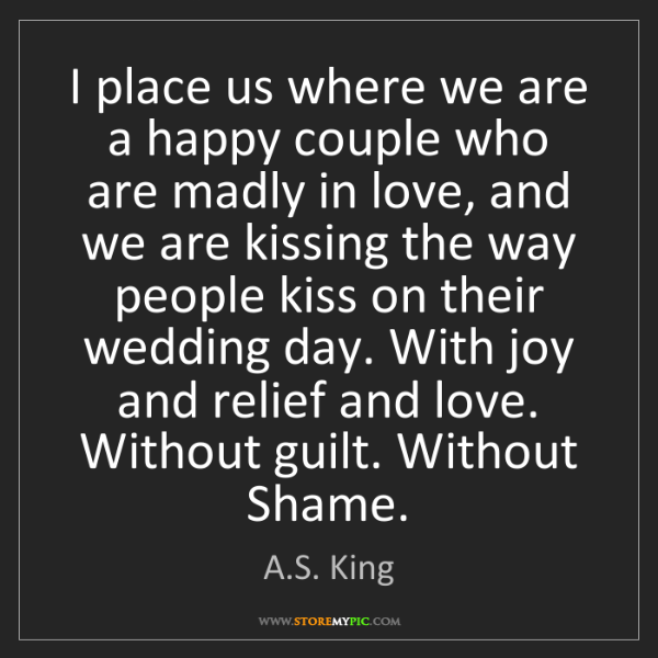 A.S. King: I place us where we are a happy couple who are madly...