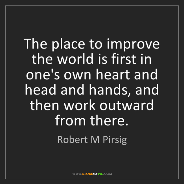 Robert M Pirsig: The place to improve the world is first in one's own...