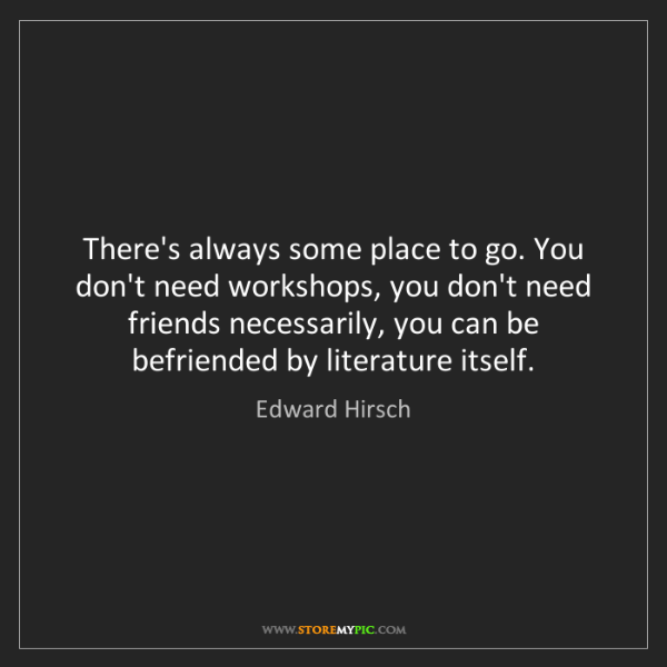 Edward Hirsch: There's always some place to go. You don't need workshops,...