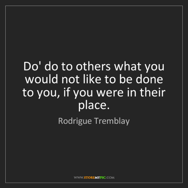 Rodrigue Tremblay: Do' do to others what you would not like to be done to...