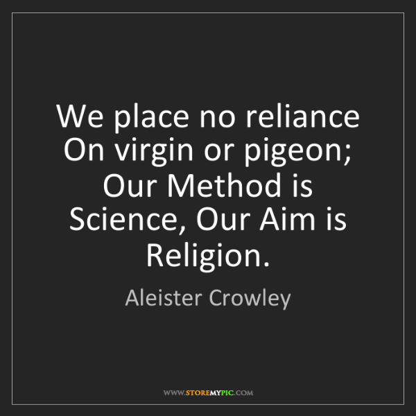 Aleister Crowley: We place no reliance On virgin or pigeon; Our Method...