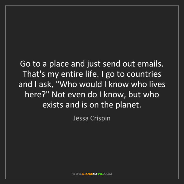 Jessa Crispin: Go to a place and just send out emails. That's my entire...
