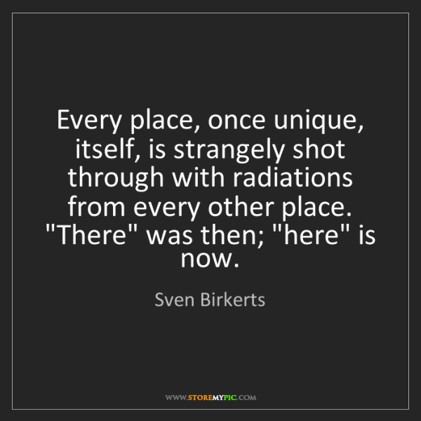 Sven Birkerts: Every place, once unique, itself, is strangely shot through...