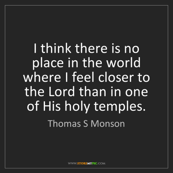 Thomas S Monson: I think there is no place in the world where I feel closer...