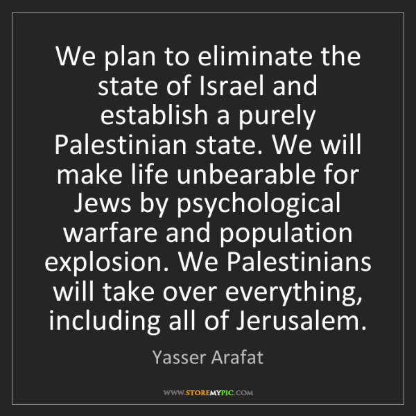 Yasser Arafat: We plan to eliminate the state of Israel and establish...