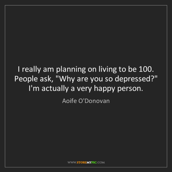 Aoife O'Donovan: I really am planning on living to be 100. People ask,...