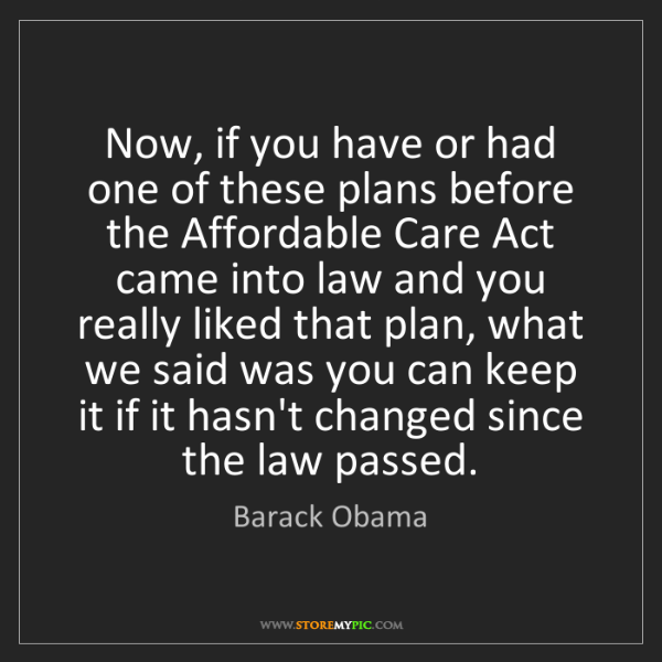 Barack Obama: Now, if you have or had one of these plans before the...