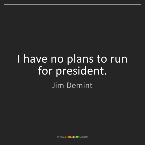 Jim Demint: I have no plans to run for president.