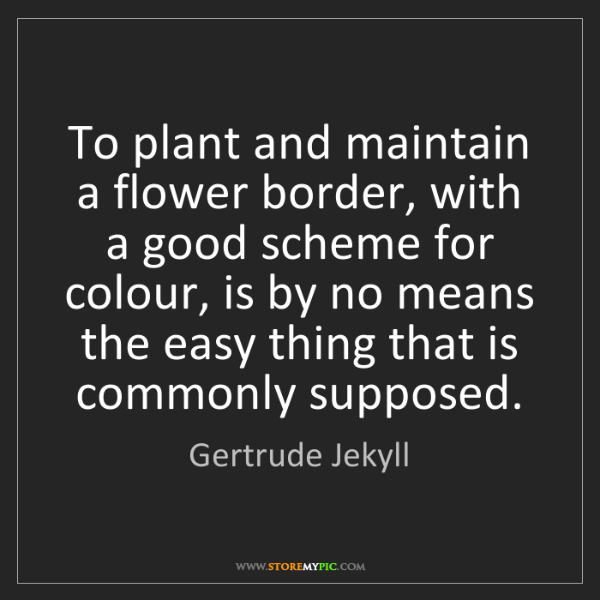Gertrude Jekyll: To plant and maintain a flower border, with a good scheme...