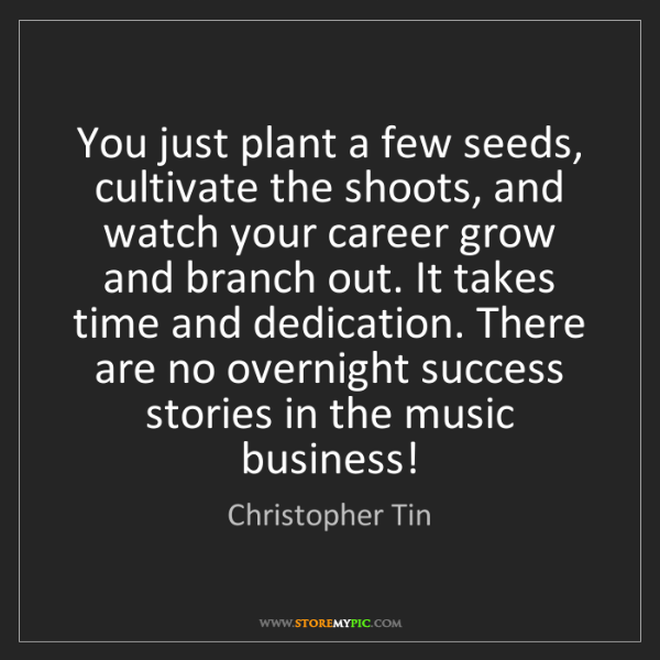 Christopher Tin: You just plant a few seeds, cultivate the shoots, and...
