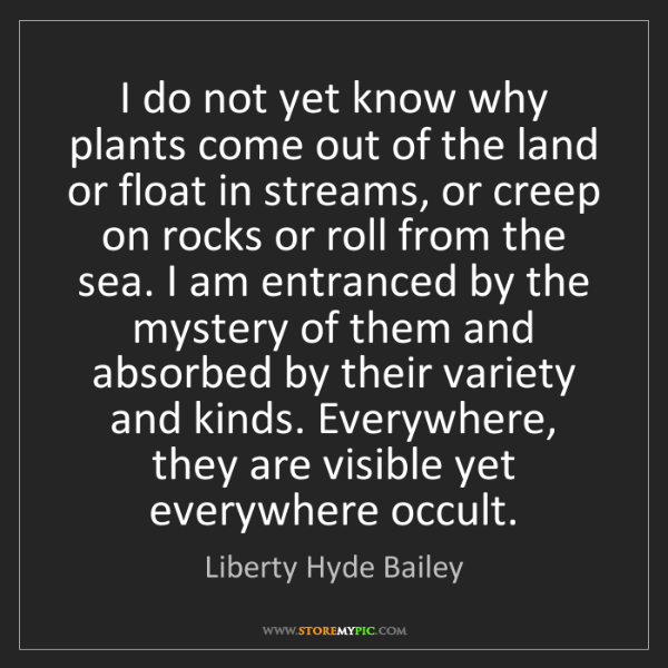 Liberty Hyde Bailey: I do not yet know why plants come out of the land or...
