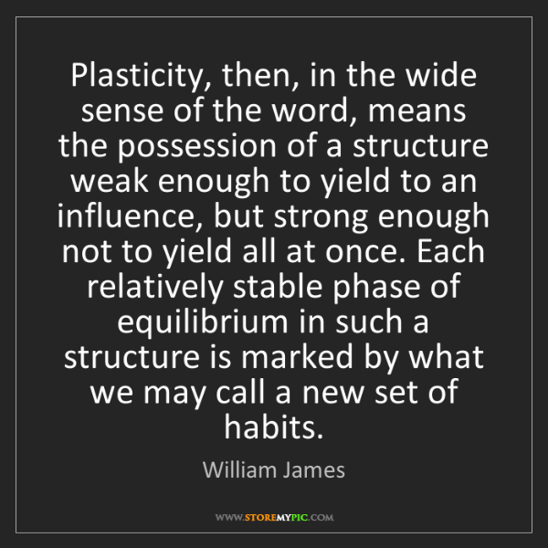 William James: Plasticity, then, in the wide sense of the word, means...