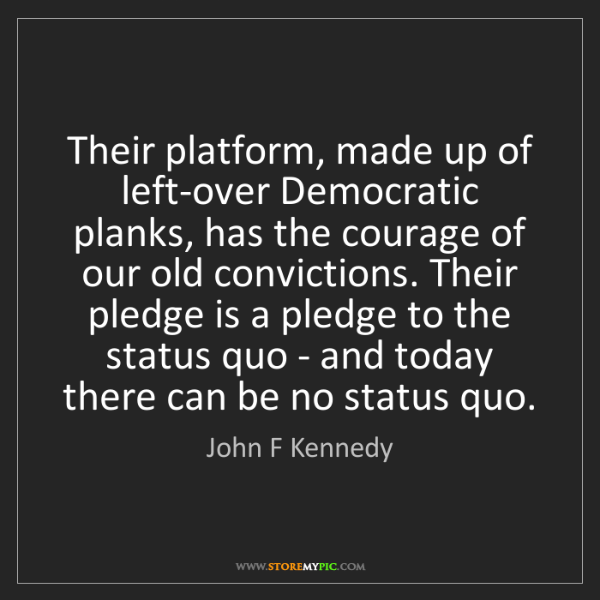 John F Kennedy: Their platform, made up of left-over Democratic planks,...