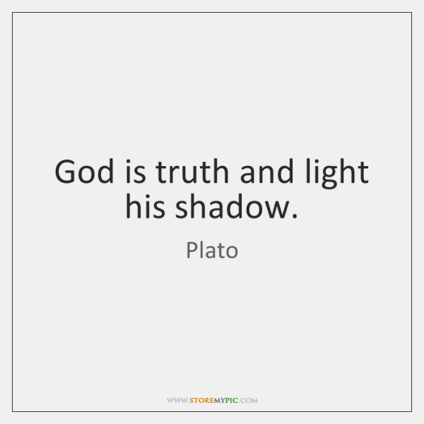 God is truth and light his shadow.