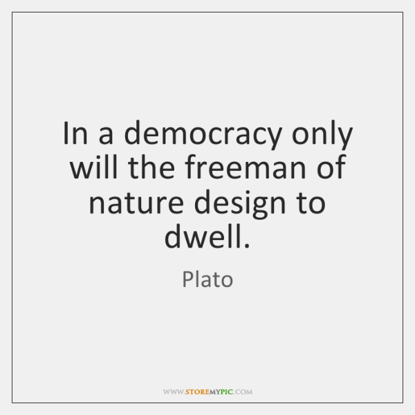 In a democracy only will the freeman of nature design to dwell.