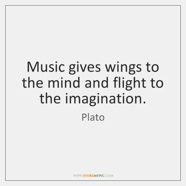 Music gives wings to the mind and flight to the imagination.