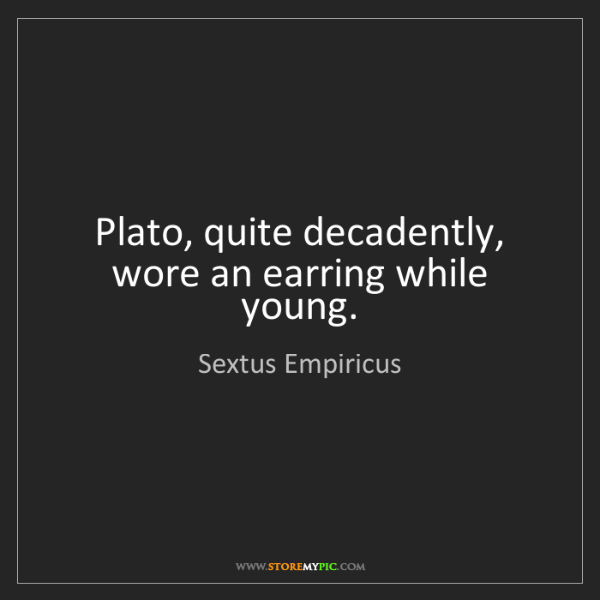 Sextus Empiricus: Plato, quite decadently, wore an earring while young.